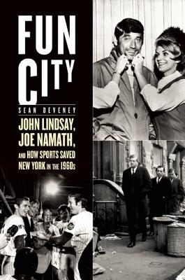 Image for Fun City: John Lindsay, Joe Namath, and How Sports Saved New York in the 1960s