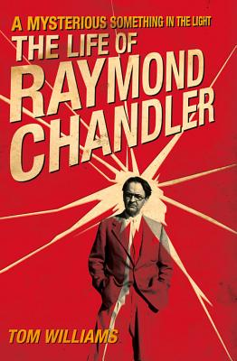 A Mysterious Something in the Light: The Life of Raymond Chandler, Tom Williams