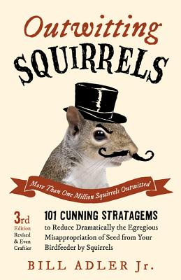 Outwitting Squirrels: 101 Cunning Stratagems to Reduce Dramatically the Egregious Misappropriation of Seed from Your Birdfeeder by Squirrels, Bill Adler Jr.