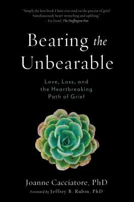 Image for Bearing the Unbearable: Love, Loss, and the Heartbreaking Path of Grief