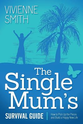 Image for The Single Mum's Survival Guide: How to Pick Up the Pieces and Build a Happy New Life