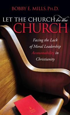 Let the Church be the Church: Facing The Lack Of Moral Leadership Accountability in Christianity, Mills, Bobby E.