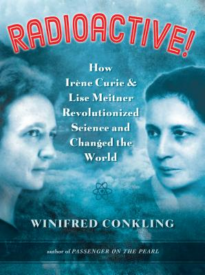 Image for Radioactive!: How Ir?ne Curie and Lise Meitner Revolutionized Science and Changed the World