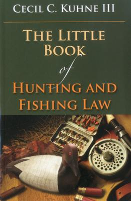 The Little Book of Hunting and Fishing Law, Cecil C., III Kuhne (Author)