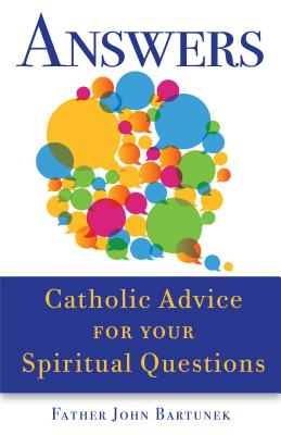 Answers: Catholic Advice for Your Spiritual Questions, Bartunek, Father John