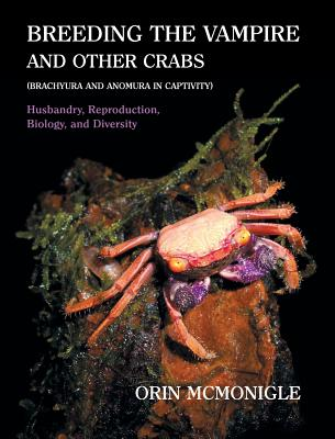 Breeding the Vampire and Other Crabs: (Brachyura and Anomura in Captivity), McMonigle, Orin