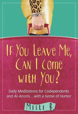 Image for If You Leave Me, Can I Come with You?: Daily Meditations for Codependents and Al-Anons . . . with a Sense of Humor