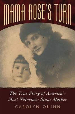 Mama Rose's Turn: The True Story of America's Most Notorious Stage Mother, Quinn, Carolyn