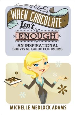 When Chocolate Isn't Enough: An Inspirational Survival Guide for Moms, Michelle Medlock Adams
