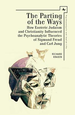The Parting of the Ways: How Esoteric Judaism and Christianity Influenced the Psychoanalytic Theories of Sigmund Freud and Carl Jung (Psychoanalysis and Jewish Life), Kradin, Richard