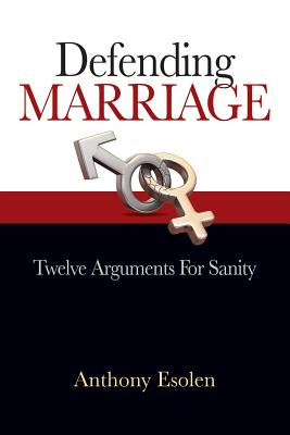 Defending Marriage: 12 Arguments for Sanity, Anthony Esolen