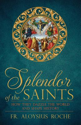 The Splendor of the Saints: Why They Dazzle the World and Shape History, Roche, Fr. Aloysius