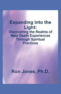 Expanding into the Light: Discovering the Realms of Near Death Experiences Through Spiritual Practices, Jones Ph.D., Ron