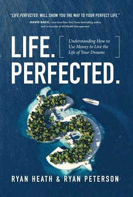 Life.Perfected.: Understanding How to Use Money to Live the Life of Your Dreams, Heath, Ryan; Peterson, Ryan