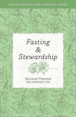Image for Fasting and Stewardship: Spiritual Practices for Everyday Life (Everyday Matters Bible Studies for Women)