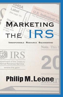 Marketing The IRS: Irresponsible Resource Squandering, Leone, Philip