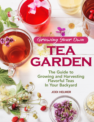 Image for GROWING YOUR OWN TEA GARDEN: THE GUIDE TO GROWING AND HARVESTING FLAVORFUL TEAS IN YOUR BACKYARD