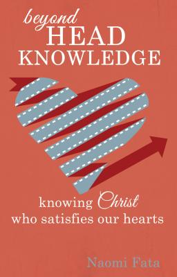 Image for Beyond Head Knowledge: Knowing Christ Who Satisfies Our Hearts