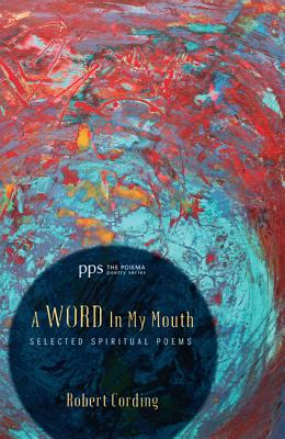 A Word In My Mouth: Selected Spiritual Poems (The Poiema Poetry Series) (Volume 6), Robert Cording