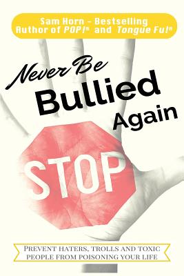 Never Be Bullied Again: Prevent Haters, Trolls and Toxic People from Poisoning Your Life, Horn, Sam