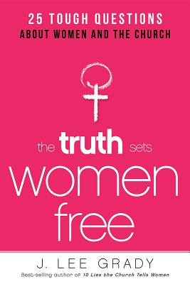 Image for The Truth Sets Women Free: 25 Tough Questions About Women and the Church