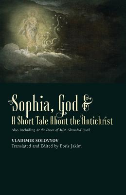 Sophia, God & A Short Tale About the Antichrist: Also Including At the Dawn of Mist-Shrouded Youth, Vladimir Solovyov