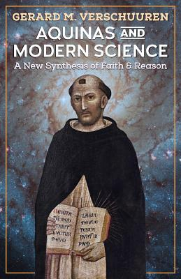 Aquinas and Modern Science: A New Synthesis of Faith and Reason, Gerard M. Verschuuren