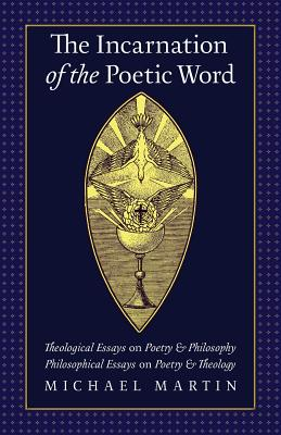The Incarnation of the Poetic Word: Theological Essays on Poetry & Philosophy; Philosophical Essays on Poetry & Theology, Michael Martin