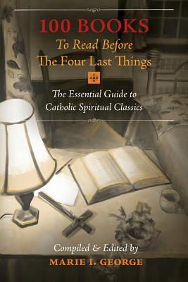 100 Books To Read Before The Four Last Things: The Essential Guide to Catholic Spiritual Classics, Marie I. George