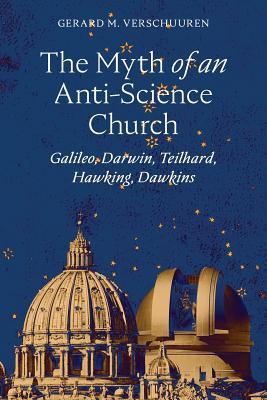 Image for The Myth of an Anti-Science Church: Galileo, Darwin, Teilhard, Hawking, Dawkins
