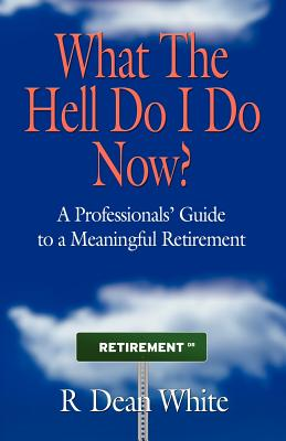 WHAT THE HELL DO I DO NOW? A Professionals' Guide to a Meaningful Retirement, White, R. Dean