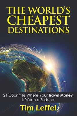 The World's Cheapest Destinations: 21 Countries Where Your Money Is Worth a Fortune - Fourth Edition, Leffel, Tim