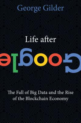 Image for Life After Google: The Fall of Big Data and the Rise of the Blockchain Economy