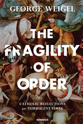 The Fragility of Order: Catholic Reflections on Turbulent Times, George Weigel
