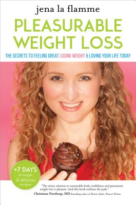 Image for The Secrets of Pleasurable Weight Loss: The Stress-Free, Guilt-Free Path to Loving Your Body and Feeling Great