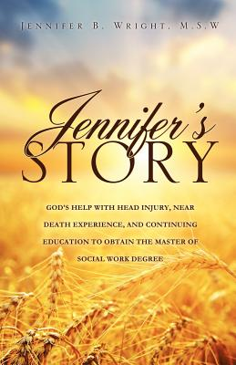 JENNIFER'S STORY-GOD'S HELP WITH HEAD INJURY, NEAR DEATH EXPERIENCE, AND CONTINUING EDUCATION TO OBTAIN THE MASTER OF SOCIAL WORK DEGREE, Wright, M.S.W Jennifer B.