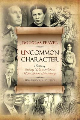 Uncommon Character: Stories of Ordinary Men and Women Who Have Done the Extraordinary, Feavel, Douglas