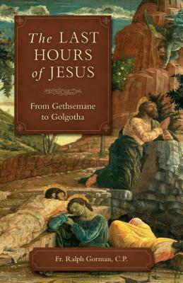 The Last Hours Of Jesus: From Gethsemane to Golgotha, Fr. Ralph Gorman