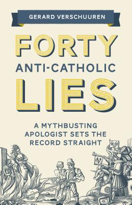 Image for Forty Anti-Catholic Lies: A Mythbusting Apologist Sets the Record Straight