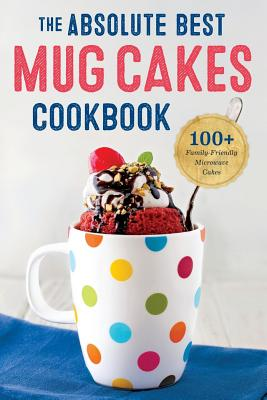 Image for Absolute Best Mug Cakes Cookbook: 100 Family-Friendly Microwave Cakes