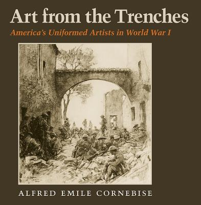 Art from the Trenches: America's Uniformed Artists in World War I (Williams-Ford Texas A&M University Military History Series), Alfred Emile Cornebise