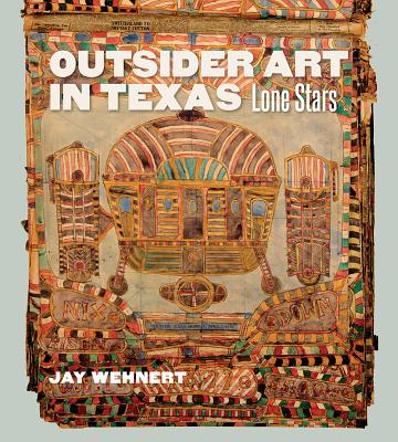 Outsider Art in Texas: Lone Stars (Joe and Betty Moore Texas Art Series), Jay Wehnert