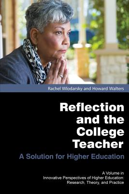 Reflection and the College Teacher: A Solution for Higher Education (Innovative Perspectives of Higher Education), Wlodarsky, Rachel
