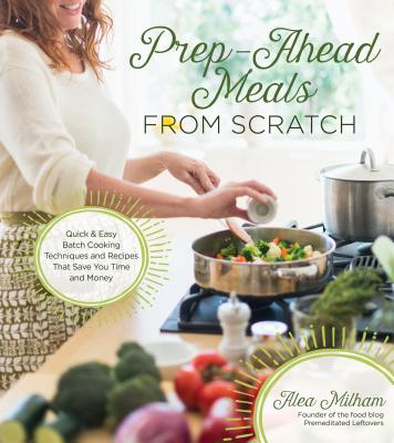 Image for Prep-Ahead Meals From Scratch: Quick & Easy Batch Cooking Techniques and Recipes That Save You Time and Money
