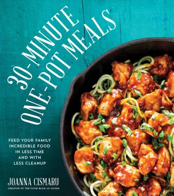 30-Minute One-Pot Meals: Feed Your Family Incredible Food in Less Time and With Less Cleanup, Cismaru, Jo