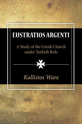 Eustratios Argenti: A Study of the Greek Church under Turkish Rule, Kallistos Ware