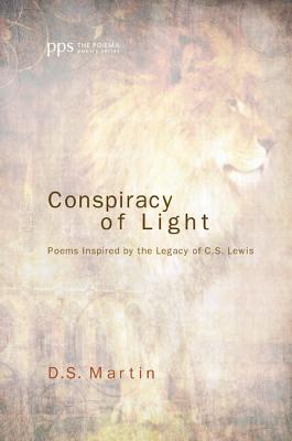Conspiracy of Light: Poems Inspired by the Legacy of C.S. Lewis (Poiema Poetry) (The Poiema Poetry Series), D. S. Martin