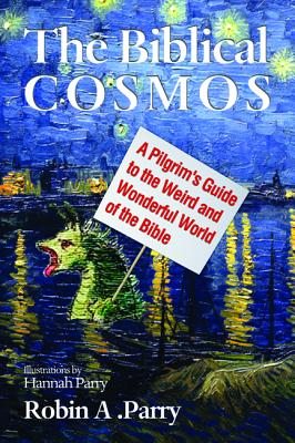 The Biblical Cosmos: A Pilgrim's Guide to the Weird and Wonderful World of the Bible, Robin A. Parry