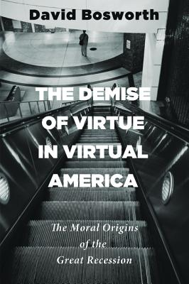 The Demise of Virtue in Virtual America: The Moral Origins of the Great Recession, David Bosworth