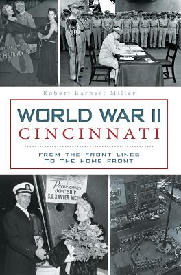 World War II Cincinnati: From the Front Lines to the Home Front (Military), Miller, Robert Earnest